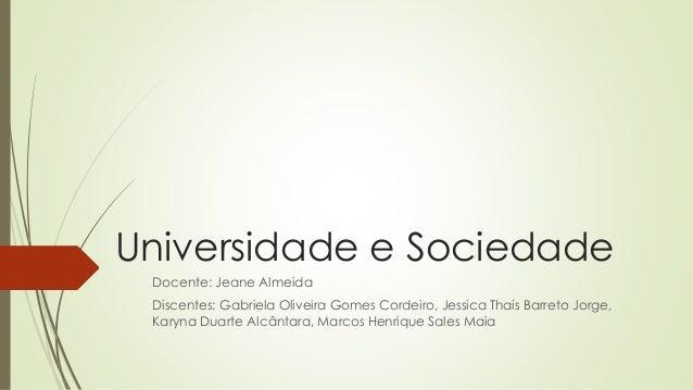 Universidade e Sociedade  Docente: Jeane Almeida  Discentes: Gabriela Oliveira Gomes Cordeiro, Jessica Thaís Barreto Jorge...
