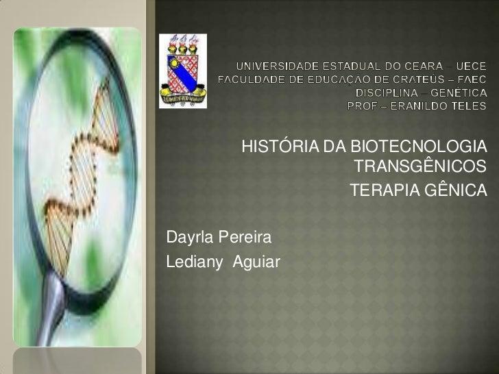 HISTÓRIA DA BIOTECNOLOGIA                     TRANSGÊNICOS                     TERAPIA GÊNICADayrla PereiraLediany Aguiar