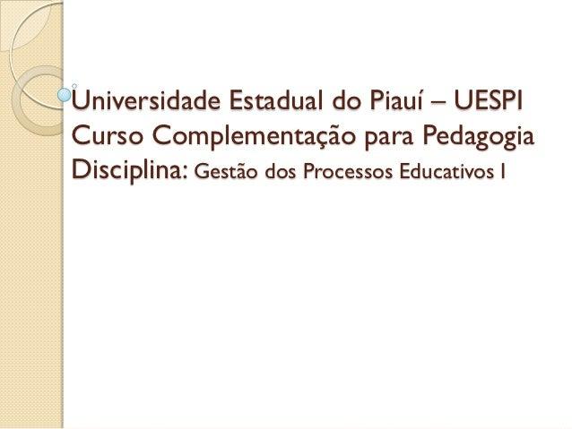 Universidade Estadual do Piauí – UESPICurso Complementação para PedagogiaDisciplina: Gestão dos Processos Educativos I