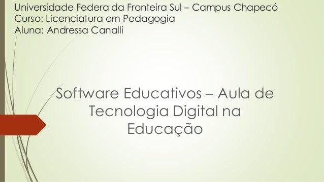 Universidade Federa da Fronteira Sul – Campus Chapecó Curso: Licenciatura em Pedagogia Aluna: Andressa Canalli Software Ed...