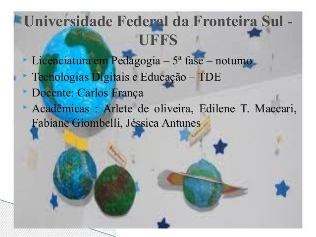 Universidade Federal da Fronteira Sul UFFS Licenciatura em Pedagogia – 5ª fase – noturno  Tecnologias Digitais e Educação...
