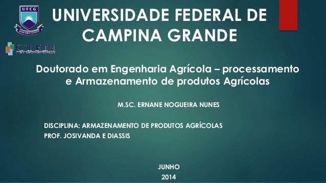 UNIVERSIDADE FEDERAL DE CAMPINA GRANDE M.SC. ERNANE NOGUEIRA NUNES DISCIPLINA: ARMAZENAMENTO DE PRODUTOS AGRÍCOLAS PROF. J...