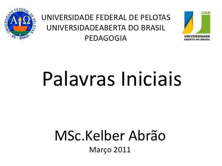 UNIVERSIDADE FEDERAL DE PELOTASUNIVERSIDADEABERTA DO BRASILPEDAGOGIA <br />Palavras Iniciais<br />MSc.Kelber Abrão<br />Ma...