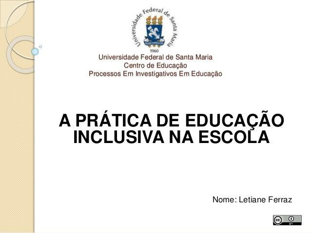 Universidade Federal de Santa Maria Centro de Educação Processos Em Investigativos Em Educação A PRÁTICA DE EDUCAÇÃO INCLU...