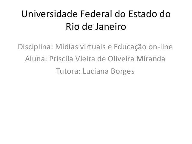 Universidade Federal do Estado do           Rio de JaneiroDisciplina: Mídias virtuais e Educação on-line  Aluna: Priscila ...