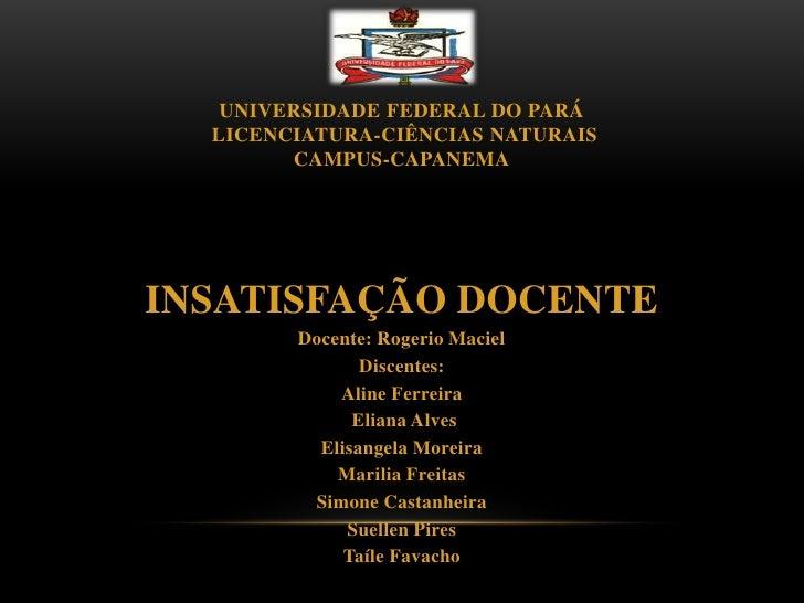 UNIVERSIDADE FEDERAL DO PARÁ  LICENCIATURA-CIÊNCIAS NATURAIS        CAMPUS-CAPANEMAINSATISFAÇÃO DOCENTE        Docente: Ro...