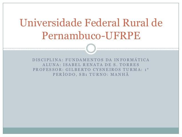Universidade Federal Rural de    Pernambuco-UFRPE  DISCIPLINA: FUNDAMENTOS DA INFORMÁTICA     ALUNA: ISABEL RENATA DE S. T...