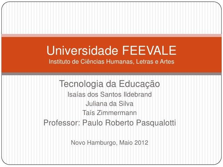 Universidade FEEVALE Instituto de Ciências Humanas, Letras e Artes    Tecnologia da Educação       Isaías dos Santos Ildeb...