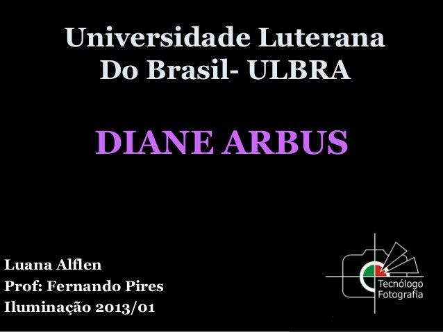 Universidade LuteranaDo Brasil- ULBRADIANE ARBUSLuana AlflenProf: Fernando PiresIluminação 2013/01