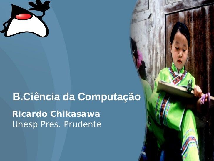 B.Ciência da Computação Ricardo Chikasawa Unesp Pres. Prudente                             1