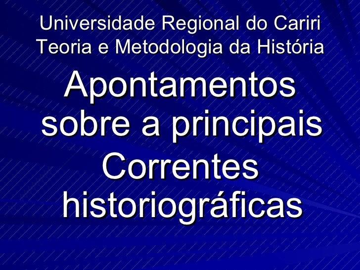 Universidade Regional do Cariri Teoria e Metodologia da História <ul><li>Apontamentos sobre a principais  </li></ul><ul><l...