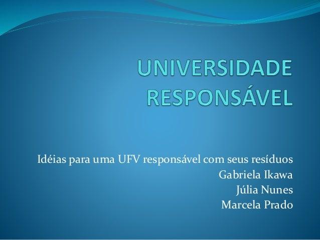 Idéias para uma UFV responsável com seus resíduos Gabriela Ikawa Júlia Nunes Marcela Prado