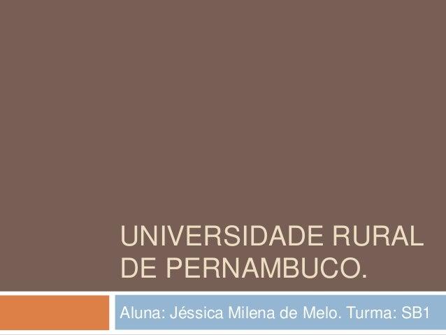 UNIVERSIDADE RURALDE PERNAMBUCO.Aluna: Jéssica Milena de Melo. Turma: SB1