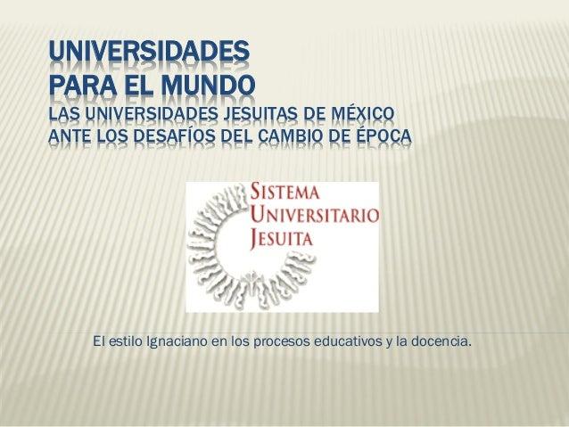 UNIVERSIDADES PARA EL MUNDO LAS UNIVERSIDADES JESUITAS DE MÉXICO ANTE LOS DESAFÍOS DEL CAMBIO DE ÉPOCA El estilo Ignaciano...