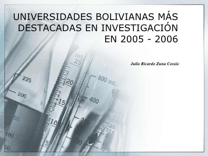 UNIVERSIDADES BOLIVIANAS MÁS DESTACADAS EN INVESTIGACIÓN EN 2005 - 2006 Julio Ricardo Zuna Cossío