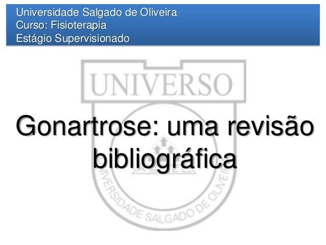 Universidade Salgado de Oliveira Curso: Fisioterapia Estágio Supervisionado  Gonartrose: uma revisão bibliográfica