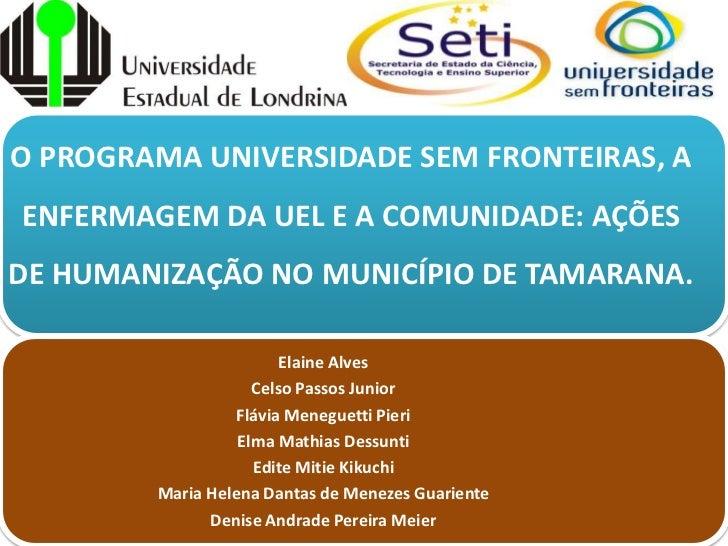 O PROGRAMA UNIVERSIDADE SEM FRONTEIRAS, AENFERMAGEM DA UEL E A COMUNIDADE: AÇÕESDE HUMANIZAÇÃO NO MUNICÍPIO DE TAMARANA.  ...