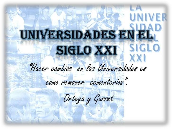 """UNIVERSIDADES EN EL SIGLO XXI<br />""""Hacer cambios  en las Universidades es como remover  cementerios"""".<br />Ortega y Gasse..."""