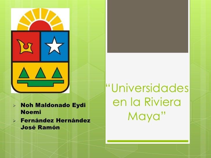 """""""Universidades   Noh Maldonado Eydi     en la Riviera    Noemi   Fernández Hernández       Maya""""    José Ramón"""