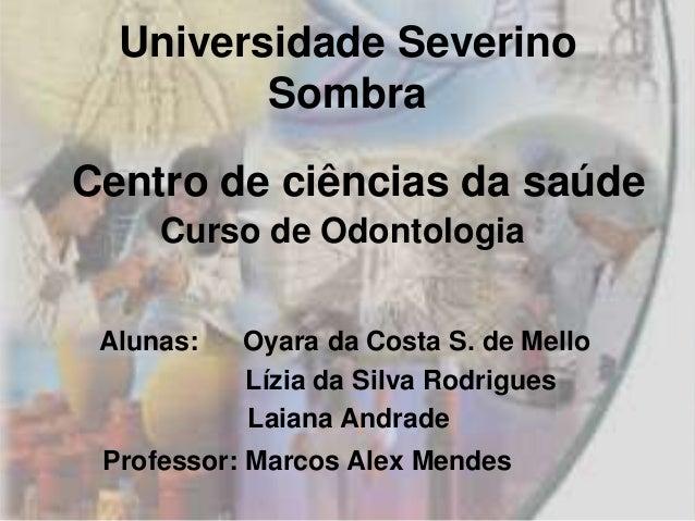 Universidade Severino         SombraCentro de ciências da saúde     Curso de Odontologia Alunas:   Oyara da Costa S. de Me...