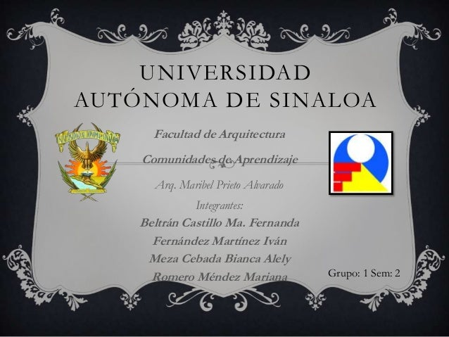 UNIVERSIDADAUTÓNOMA DE SINALOA      Facultad de Arquitectura    Comunidades de Aprendizaje      Arq. Maribel Prieto Alvara...