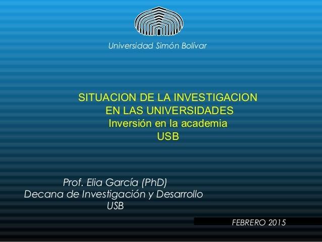 Universidad Simón Bolívar SITUACION DE LA INVESTIGACION EN LAS UNIVERSIDADES Inversión en la academia USB Prof. Elia Garcí...