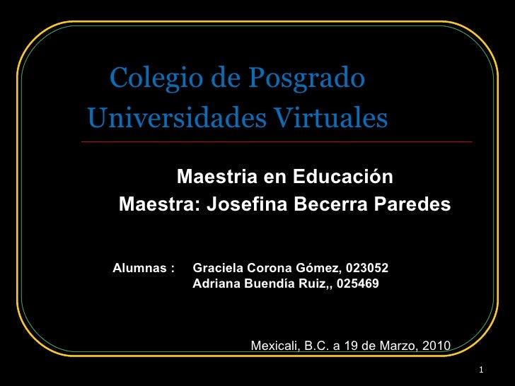 Universidades Virtuales Maestria en Educación Maestra: Josefina Becerra Paredes Colegio de Posgrado Alumnas : Graciela Cor...