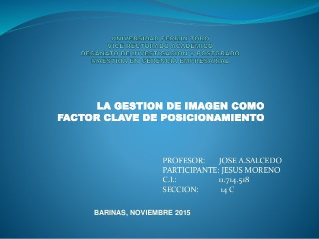 LA GESTION DE IMAGEN COMO FACTOR CLAVE DE POSICIONAMIENTO PROFESOR: JOSE A.SALCEDO PARTICIPANTE: JESUS MORENO C.I.: 11.714...