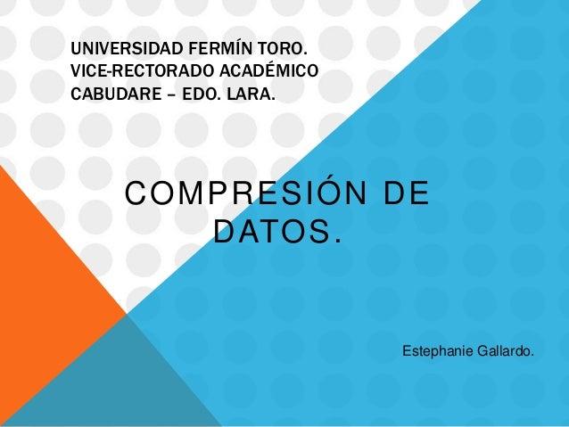 UNIVERSIDAD FERMÍN TORO.VICE-RECTORADO ACADÉMICOCABUDARE – EDO. LARA.COMPRESIÓN DEDATOS.Estephanie Gallardo.