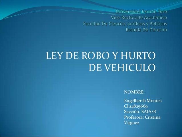 LEY DE ROBO Y HURTO DE VEHICULO NOMBRE: Engelberth Montes CI.14825669 Sección: SAIA/B Profesora: Cristina Virguez