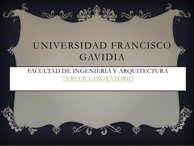UNIVERSIDAD FRANCISCO GAVIDIA FACULTAD DE INGENIERIA Y ARQUITECTURA TERCER LABORATORIO CICLO 01- 2013