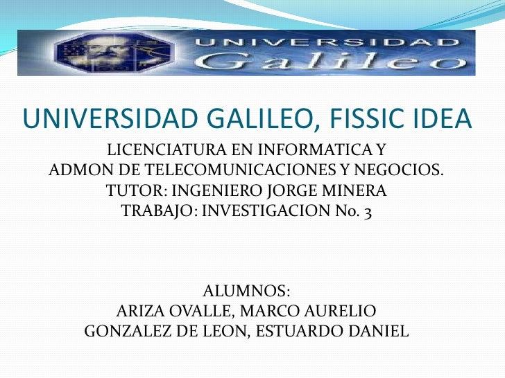 UNIVERSIDAD GALILEO, FISSIC IDEA <br />LICENCIATURA EN INFORMATICA Y<br />ADMON DE TELECOMUNICACIONES Y NEGOCIOS.<br />TUT...
