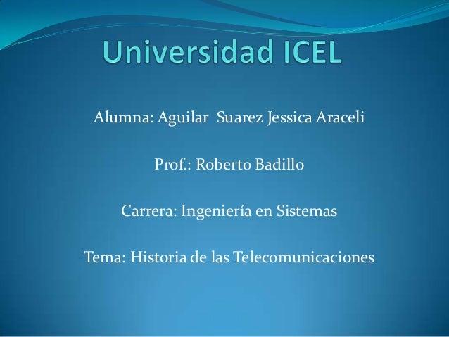 Alumna: Aguilar Suarez Jessica AraceliProf.: Roberto BadilloCarrera: Ingeniería en SistemasTema: Historia de las Telecomun...