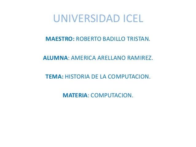 UNIVERSIDAD ICEL MAESTRO: ROBERTO BADILLO TRISTAN. ALUMNA: AMERICA ARELLANO RAMIREZ. TEMA: HISTORIA DE LA COMPUTACION. MAT...