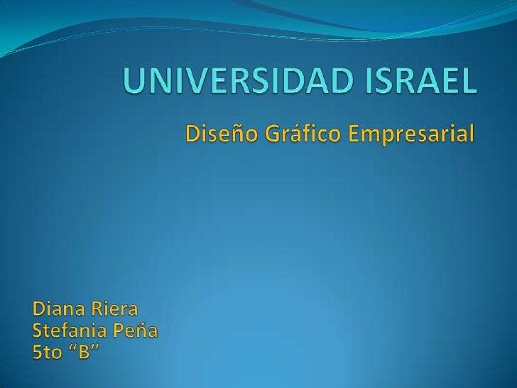 """UNIVERSIDAD ISRAEL<br />Diseño Gráfico Empresarial<br />Diana Riera<br />Stefania Peña<br />5to """"B""""<br />"""