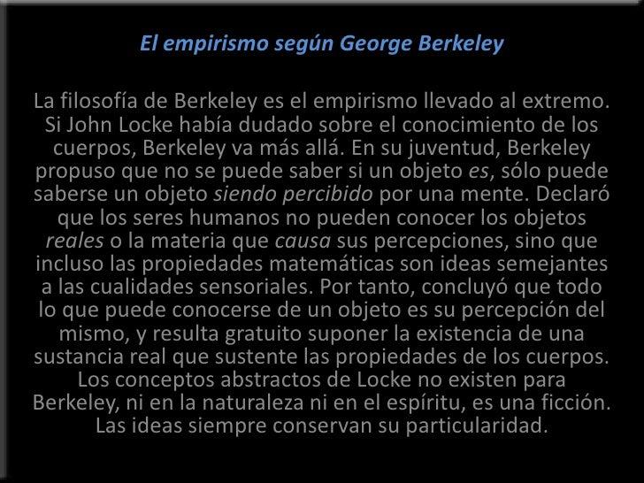 El empirismo según George Berkeley<br />La filosofía de Berkeley es el empirismo llevado al extremo. Si John Locke había d...