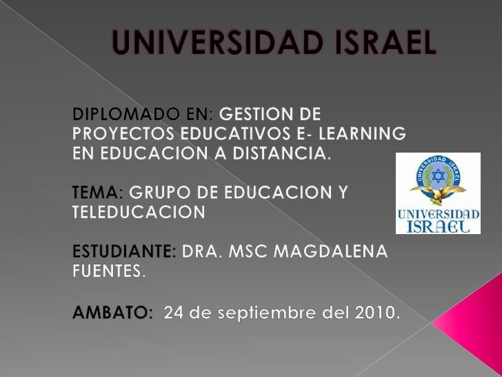 UNIVERSIDAD ISRAEL<br />DIPLOMADO EN: GESTION DE PROYECTOS EDUCATIVOS E- LEARNING EN EDUCACION A DISTANCIA.<br />TEMA: GRU...
