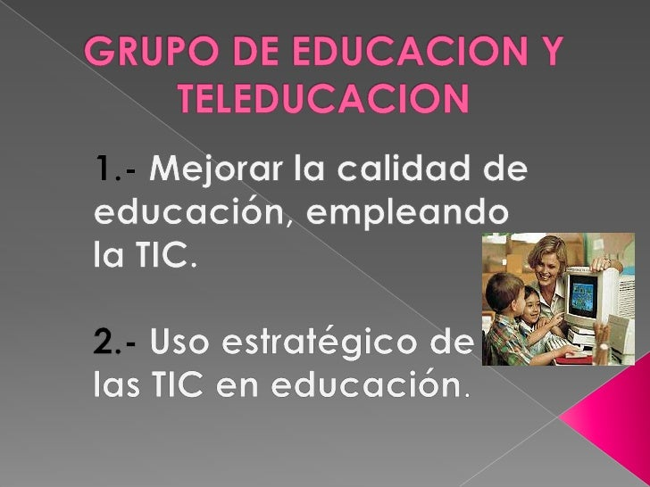 GRUPO DE EDUCACION Y TELEDUCACION<br />1.- Mejorar la calidad de educación, empleando la TIC.<br />2.- Uso estratégico de ...