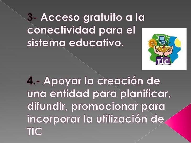 3- Acceso gratuito a la conectividad para el sistema educativo.4.- Apoyar la creación de una entidad para planificar, difu...