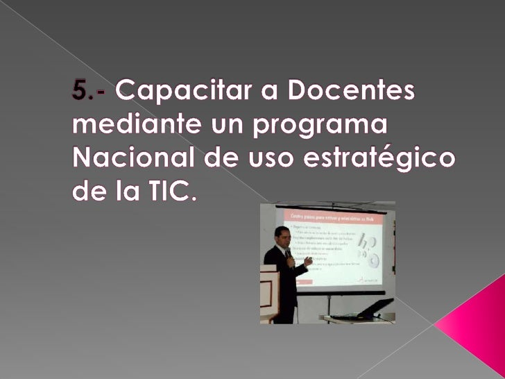 5.- Capacitar a Docentes mediante un programa Nacional de uso estratégico de la TIC.<br />