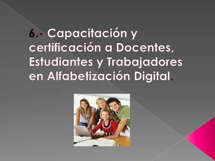 6.- Capacitación y certificación a Docentes, Estudiantes y Trabajadores en Alfabetización Digital.<br />