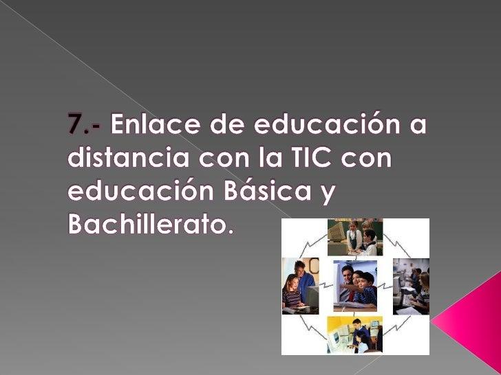 7.- Enlace de educación a distancia con la TIC con educación Básica y Bachillerato.<br />