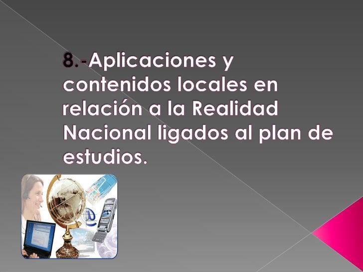 8.-Aplicaciones y contenidos locales en relación a la Realidad Nacional ligados al plan de estudios.<br />