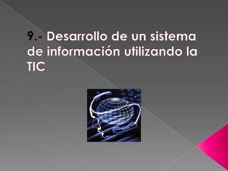 9.- Desarrollo de un sistema de información utilizando la TIC.<br />