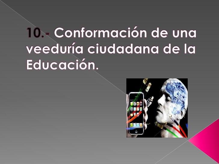 10.- Conformación de una veeduría ciudadana de la Educación.<br />