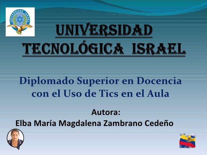Diplomado Superior en Docencia con el Uso de Tics en el Aula Autora: Elba María Magdalena Zambrano Cedeño