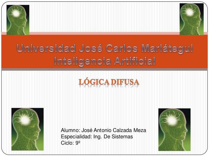 Universidad José Carlos MariáteguiInteligencia Artificial<br />Lógica difusa<br />Alumno: José Antonio Calzada Meza<br />E...