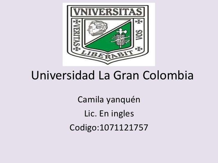 Universidad La Gran Colombia        Camila yanquén         Lic. En ingles      Codigo:1071121757