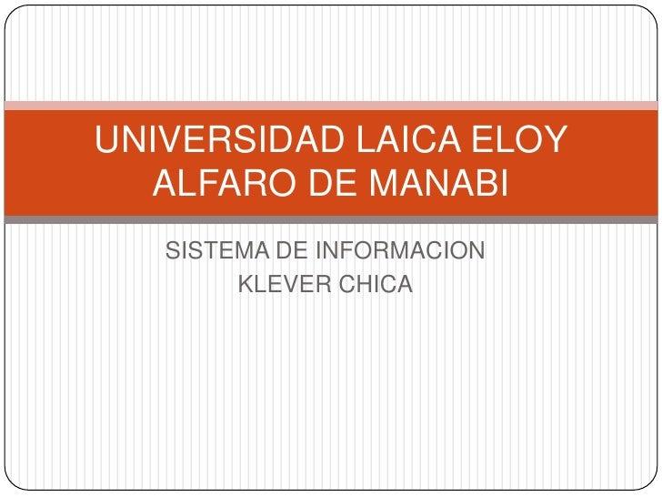 SISTEMA DE INFORMACION<br />KLEVER CHICA<br />UNIVERSIDAD LAICA ELOY ALFARO DE MANABI<br />