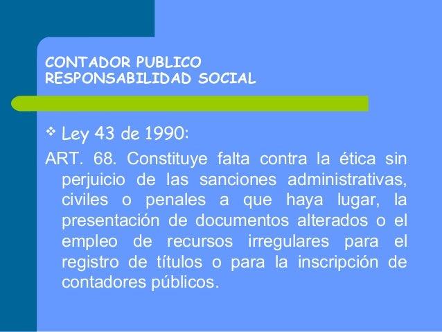 CONTADOR PUBLICO RESPONSABILIDAD SOCIAL  Ley 43 de 1990: ART. 68. Constituye falta contra la ética sin perjuicio de las sa...